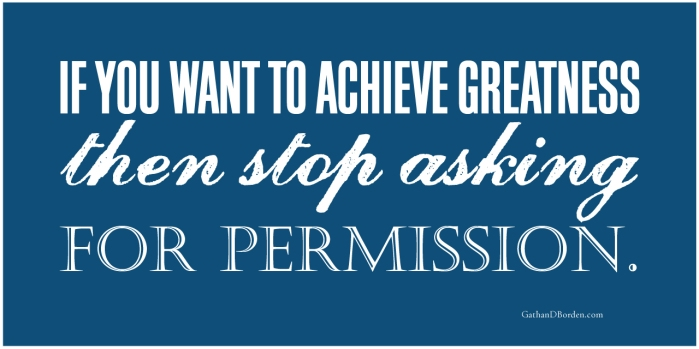 If-you-want-to-achieve-greatness-then-stop-asking-for-permission_blog